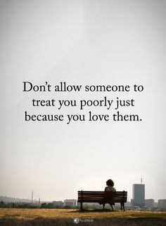 Don't allow someone to treat you poorly just because you love them. #powerofpositivity #positivewords #positivethinking #inspirationalquote #motivationalquotes #quotes #life #love #hope #faith #respect #treat #poor #poorly