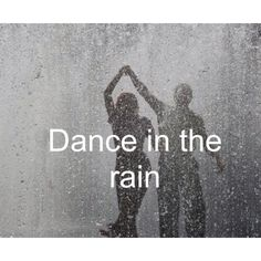 bucket list : dance in the rain.