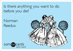 Is there anything you want to do before you die? Norman Reedus. Not necessarily agreeing, but it made me laugh!