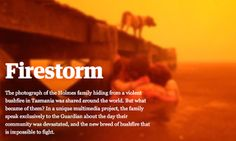The photograph of the Holmes family hiding from a violent bushfire in Tasmania was shared around the world. But what became of them? In a unique multimedia project, the family speak exclusively to the Guardian about the day their community was devastated, and the new breed of bushfire that is impossible to fight.