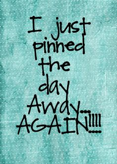 I just pinned the day away again!