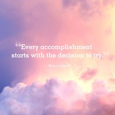 """""""Every accomplishment starts with the decision to try."""""""