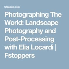 Photographing The World: Landscape Photography and Post-Processing with Elia Locardi | Fstoppers