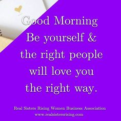Good morning... Be yourself and the right people will love you the right way. www.realsistersrising.com