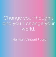 Change your thoughts and you change your world.  Renew your mind daily.  Get rid of toxic, negative thinking & strongholds in your life.