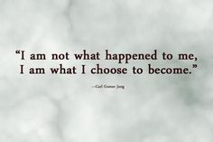 """""""I am not what happened to me, I am what I choose to become.""""  Carl Gustav Jung"""