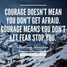 """Courage doesn't mean you don't get afraid. Courage means you don't let fear stop you."" - Bethany Hamilton - Motivational Inspirational Quote - Not fashion related, but I really like this quote - perfect - Words to Live by - Quote of the Day"