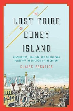 The Lost Tribe of Coney Island: Headhunters, Luna Park, and the Man Who Pulled Off the Spectacle of the Century by Claire Prentice