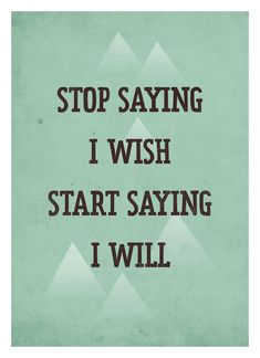 Stop saying I wish - Start Saying I Will