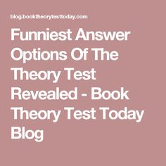 Funniest Answer Options Of The Theory Test Revealed - Book Theory Test Today Blog