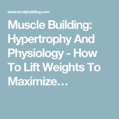Muscle Building: Hypertrophy And Physiology - How To Lift Weights To Maximize…