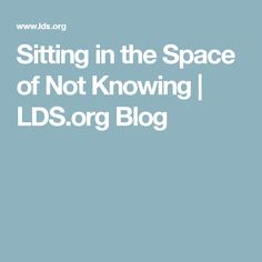 Sitting in the Space of Not Knowing | LDS.org Blog