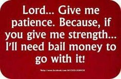 Thank God for giving me more patience than strength.