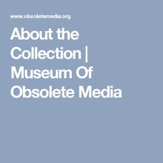 About the Collection | Museum Of Obsolete Media