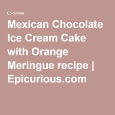 ice cream cake with orange meringue mexican chocolate ice cream cake ...