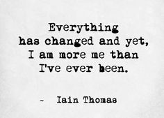Everything has changed, and yet I am more me than I have ever been.