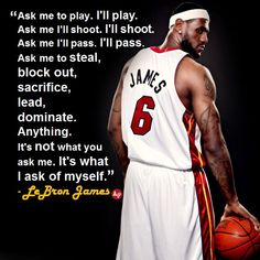 """Ask me to play. I'll play. Ask me to shoot. I'll shoot. Ask me to pass. I'll pass. Ask me to steal, block out, sacrifice, lead, dominate. Anything. But it's not what you ask me. It's what I ask of myself."" - LeBron James"