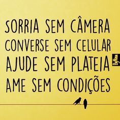 Sorria sem câmera, converse sem celular, ajude sem plateia, ame sem condições.