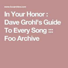 In Your Honor : Dave Grohl's Guide To Every Song ::: Foo Archive