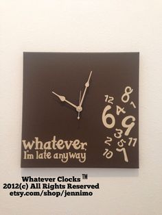 """I need this """"whatever I'm late anyway"""" clock!!   Etsy listing at http://www.etsy.com/listing/165343750/whatever-im-late-anyway-clock-espresso"""