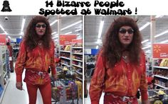 14 Bizarre People Spotted at Walmart Bizarre is putting it mildly. Not sure if this is funny or frightening!