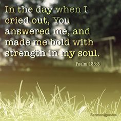 In the day when I cried out, You answered me, and made me bold with strength in my soul. Psalm 138:3