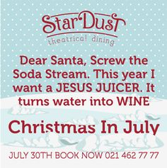 Merry Christmas!!!! Dear Santa, Screw the Soda Stream. This year I want a JESUS JUICER. It turns water into WINE. Funny Christmas in July. StarDust Theatrical Dining Cape Town South Africa Christmas Wine, Christmas In July, Funny Christmas, Merry Christmas, Water Into Wine, Cape Town South Africa, Dear Santa, Soda, Things I Want
