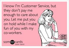 """I know I'm Customer Service, but they don't pay me enough to care about you. Let me put you on hold while I make fun of you with my co-workers."""