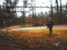Things that matter most must never be at the mercy of things that matter least.  --Goethe