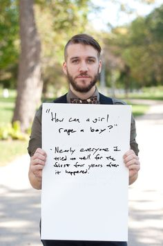"[Man holding a handwritten sign that says ""'How can a girl rape a boy?' --Nearly everyone I tried to tell for the first four years after it happened.""]  Via (massive TW for rape) Project Unbreakable.   http://ht.ly/eOXol"