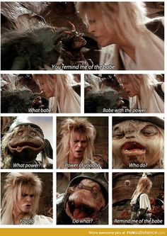 Jareth: You remind me of the babe. Goblin: What babe? Jareth: Babe with the power. Goblin: What power? Jareth: The power of voodoo. Goblin: Who do? Jareth: You do. Goblin: Do what? Jareth: Remind me of the babe! Favorite part of the whole movie! David Bowie Labyrinth, Labyrinth 1986, Labyrinth Movie, Labyrinth Quotes, Labrynth, Fraggle Rock, Goblin King, Bobe, The Dark Crystal
