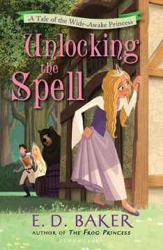 Unlocking the Spell: A Tale of the Wide-Awake Princess by E.D. Baker May 2013