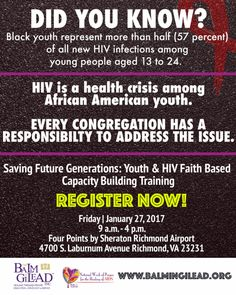 "The Balm in Gilead, Inc. presents ""Saving Future Generations: Youth & HIV Faith Based Capacity Building Training on Friday, January 27, 2017 from 9am - 4pm.  Register Today! Location: Four Points by Sheraton Richmond Airport 4700 S. Laburnum Ave, Richmond, VA 23231 To Register or For More Info: www.BalmInGilead.org"
