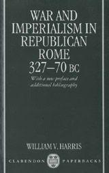 War and Imperialism in Republican Rome, 327-70 B.C. ~ Harris, William V.  ~ Oxford University Press ~ 1985