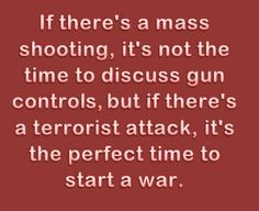 if there's a mass shooting, it's not the time to discuss gun controls, but if there's a terrorist attack, it's the perfect time to start a war.