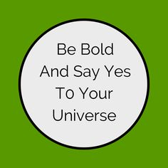 Be Bold And Say Yes To Your Universe