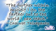 """""""The further within myself I go, the farther out to the world I can reach."""" ~Chaiwat Thirapantu"""