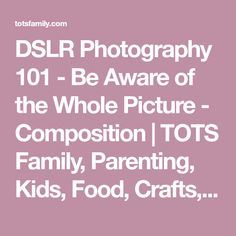 DSLR Photography 101 - Be Aware of the Whole Picture - Composition | TOTS Family, Parenting, Kids, Food, Crafts, DIY and Travel
