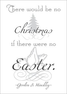 There Would Be No CHRISTMAS If There Were No EASTER...President Gordon B. Hinckley