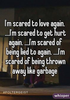 """I'm scared to love again. ....I'm scared to get hurt again. ....I'm scared of being lied to again. ....I'm scared of being thrown away like garbage """