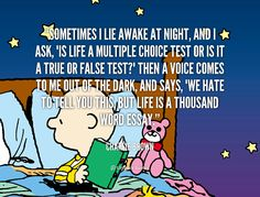 """Sometimes I lie awake at night, and I ask, ""Is life a multiple choice test or is it a true or false test?"" Then a voice comes to me out of the dark, and says, ""We hate to tell you this, but life is a thousand word essay."" - Charlie Brown #quote #lifehack #charliebrown"