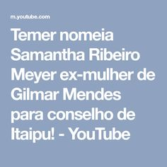 Temer nomeia Samantha Ribeiro Meyer ex-mulher de Gilmar Mendes para conselho de Itaipu! - YouTube