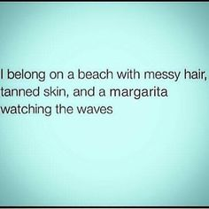 I belong on a beach with messy hair, tanned skin, and a margarita watching the waves. Oh this would be so amazing right now. Great Quotes, Quotes To Live By, Me Quotes, Funny Quotes, Inspirational Quotes, Cute Beach Quotes, Beach Quotes And Sayings, Beach Life Quotes, Beauty Quotes