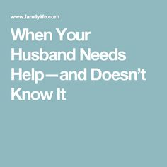 When Your Husband Needs Help—and Doesn't Know It