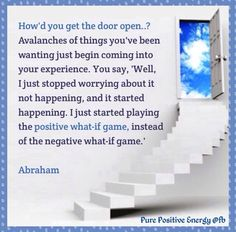 """How'd you get the door open? Avalanches of things you've been wanting just begin coming into your experiences. You say, """"Well, I just stopped worrying about it not happening, and it started happening. I just started playing the positive what-if game, instead of the negative what-if game!"""