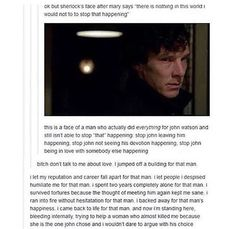 This is why I ship Johnlock. Because Sherlock would do anything for John. He loves that man to death. If only John would let Sherlock in. Sherlock Fandom, Sherlock Holmes, Sherlock John, Sherlock Quotes, Watson Sherlock, Jim Moriarty, Supernatural Fandom, Sherlock Humor, Sherlock Poster