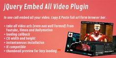 jQuery Embed All Video Plugin . Embed all video you want in seconds! You can copy & paste the video url to have a working embedded version of the