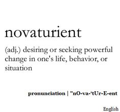 Novaturient  (adj.) desiring or seeking powerful change in one's life, behavior, or situation.