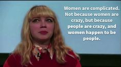 Women are complicated. Not because women are crazy, but because people are crazy, and women happen to be people.   Tavi Gevinson is a write...