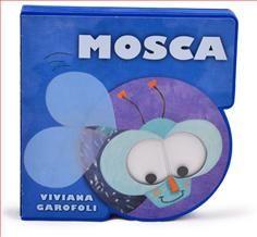 0-4 AÑOS. Mosca / Viviana Garofoli. ibros troquelados de cartón con ojos de plástico movibles incorporados. Libros interactivos y llamativos.  Cada uno narra una sencilla historia sobre un insecto conocido por los pequeños.